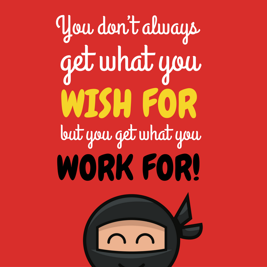 you-dont-always-get-what-you-wish-for-but-you-get-what-you-work-for-1